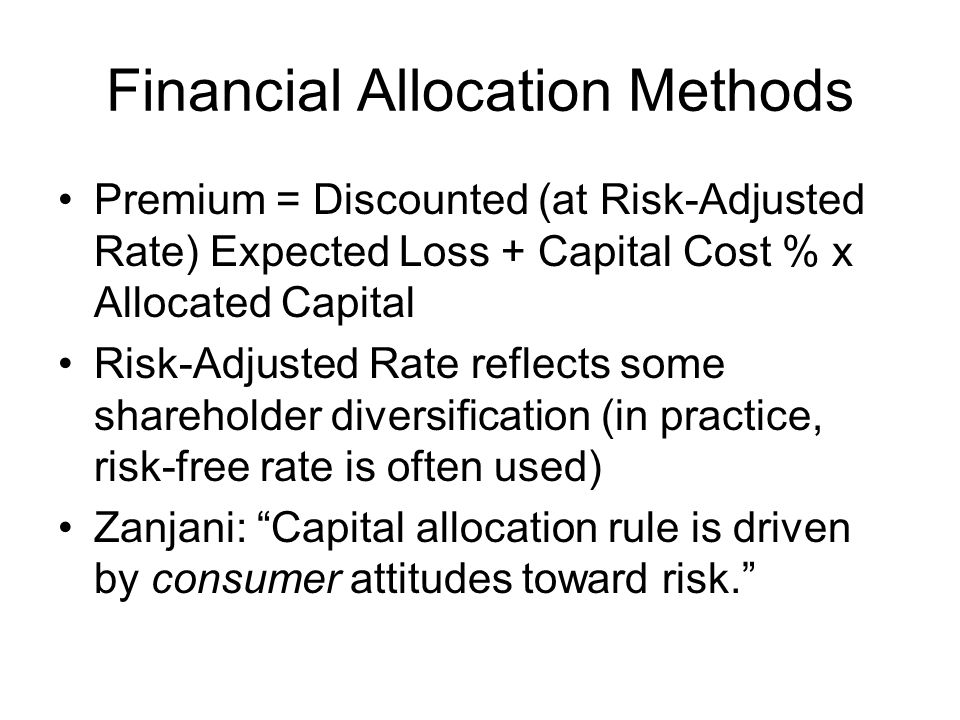 Financial Allocation Methods Premium = Discounted (at Risk-Adjusted Rate) Expected Loss + Capital Cost % x Allocated Capital Risk-Adjusted Rate reflects some shareholder diversification (in practice, risk-free rate is often used) Zanjani: Capital allocation rule is driven by consumer attitudes toward risk.