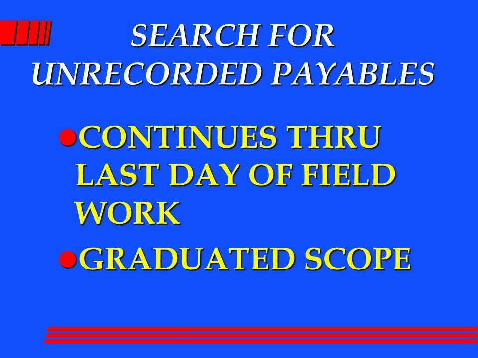 SEARCH FOR UNRECORDED PAYABLES l CONTINUES THRU LAST DAY OF FIELD WORK l GRADUATED SCOPE