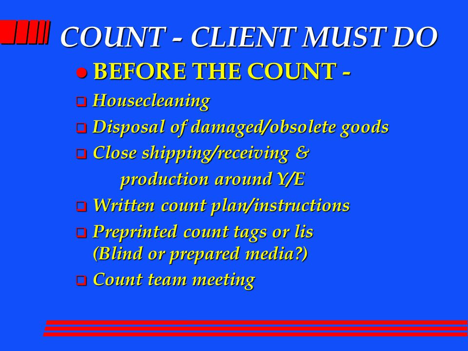 COUNT - CLIENT MUST DO l BEFORE THE COUNT -  Housecleaning  Disposal of damaged/obsolete goods  Close shipping/receiving & production around Y/E production around Y/E  Written count plan/instructions  Preprinted count tags or lis (Blind or prepared media )  Count team meeting