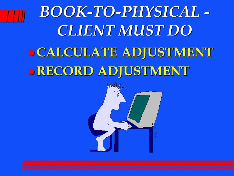 BOOK-TO-PHYSICAL - CLIENT MUST DO l CALCULATE ADJUSTMENT l RECORD ADJUSTMENT