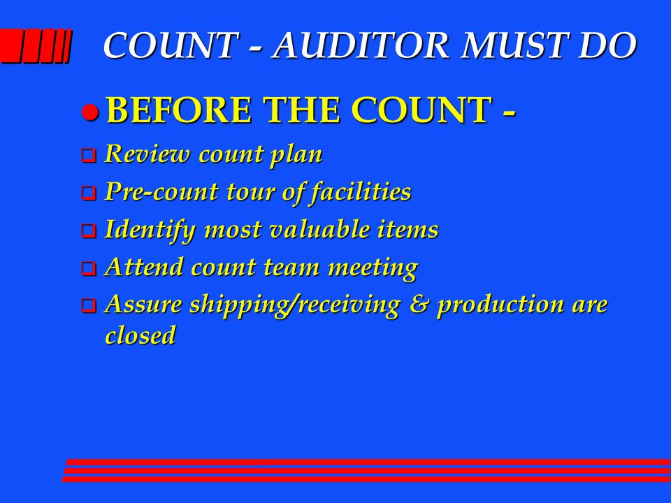 COUNT - AUDITOR MUST DO l BEFORE THE COUNT -  Review count plan  Pre-count tour of facilities  Identify most valuable items  Attend count team meeting  Assure shipping/receiving & production are closed