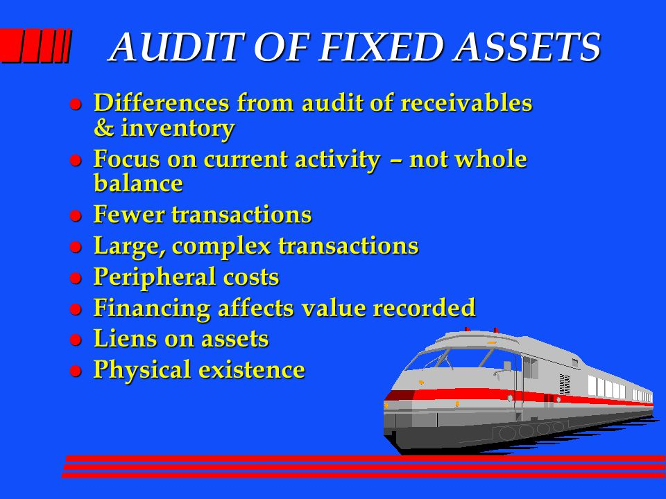 AUDIT OF FIXED ASSETS l Differences from audit of receivables & inventory l Focus on current activity – not whole balance l Fewer transactions l Large, complex transactions l Peripheral costs l Financing affects value recorded l Liens on assets l Physical existence