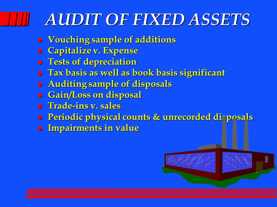 AUDIT OF FIXED ASSETS l Vouching sample of additions l Capitalize v.