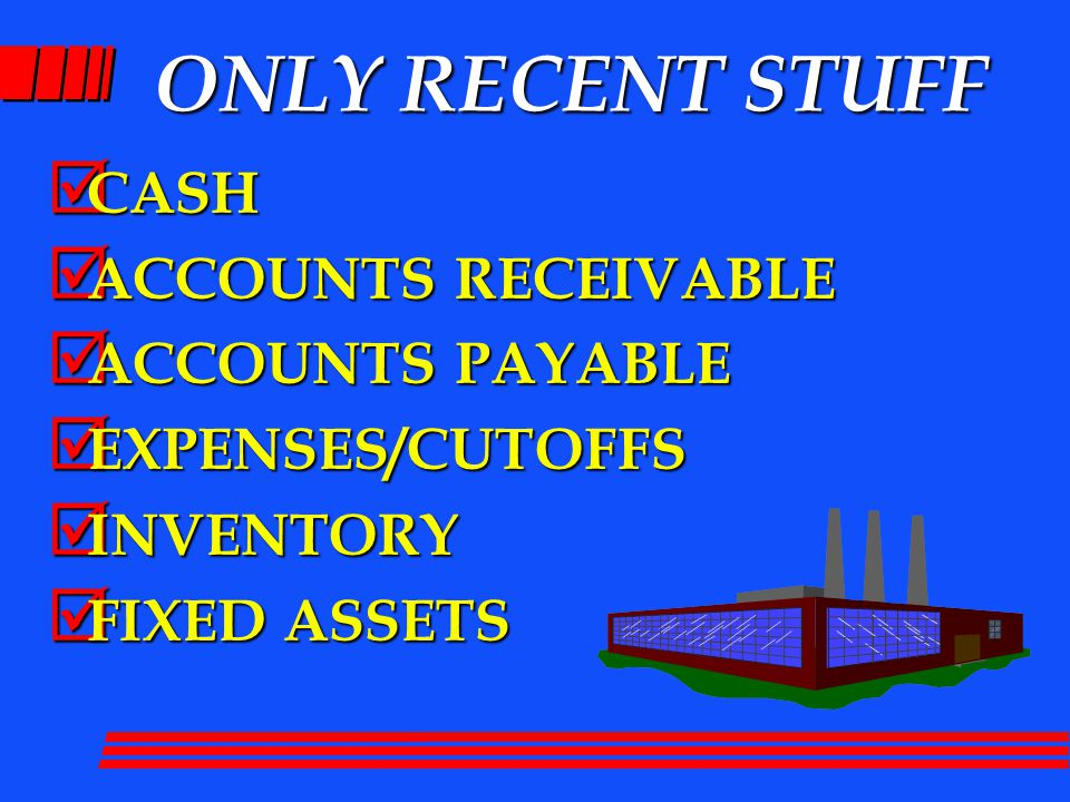 ONLY RECENT STUFF  CASH  ACCOUNTS RECEIVABLE  ACCOUNTS PAYABLE  EXPENSES/CUTOFFS  INVENTORY  FIXED ASSETS