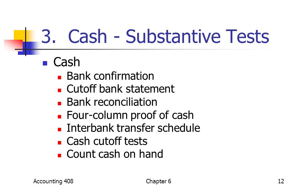 Accounting 408Chapter 612 3. Cash - Substantive Tests Cash Bank confirmation Cutoff bank statement Bank reconciliation Four-column proof of cash Inter