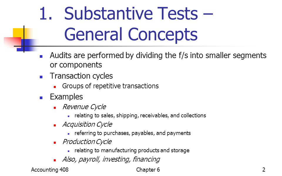 Accounting 408Chapter 62 1.Substantive Tests – General Concepts Audits are performed by dividing the f/s into smaller segments or components Transacti