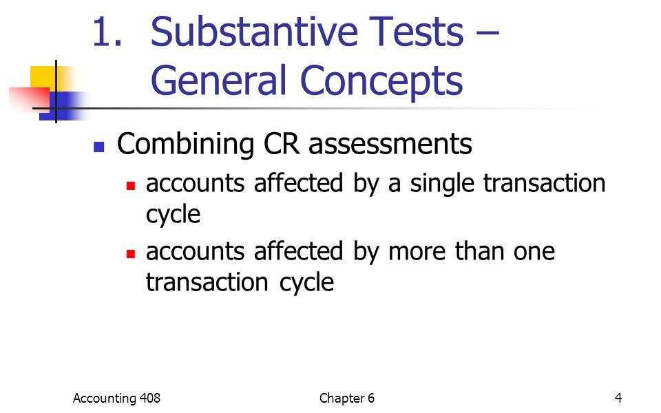 Accounting 408Chapter 64 1.Substantive Tests – General Concepts Combining CR assessments accounts affected by a single transaction cycle accounts affe