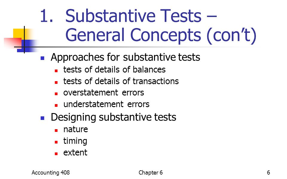 Accounting 408Chapter 66 1.Substantive Tests – General Concepts (con't) Approaches for substantive tests tests of details of balances tests of details of transactions overstatement errors understatement errors Designing substantive tests nature timing extent