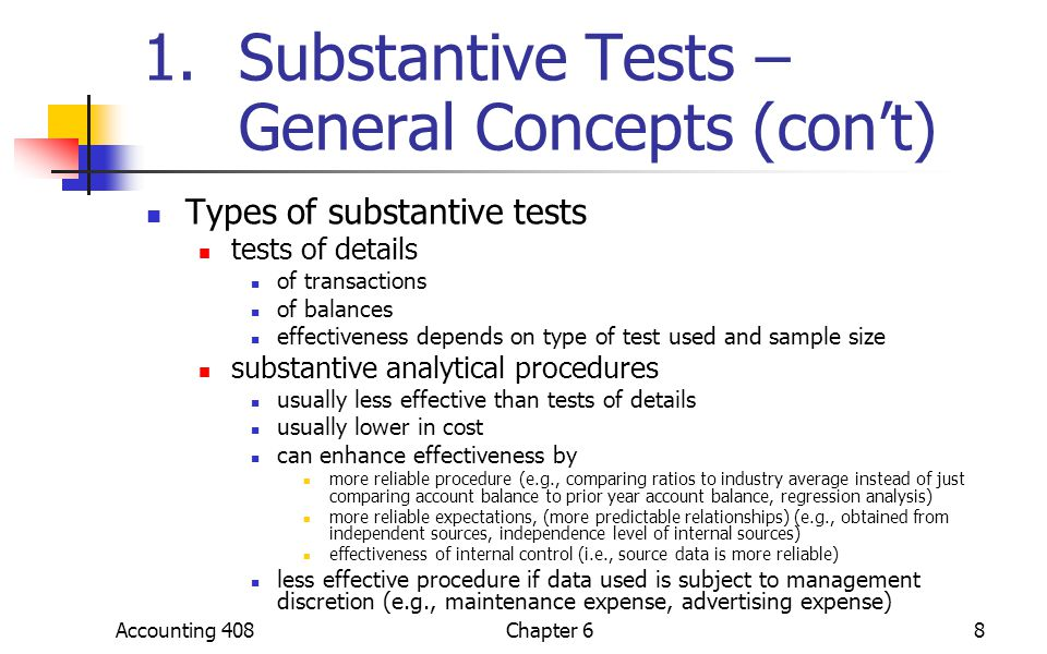 Accounting 408Chapter 68 1.Substantive Tests – General Concepts (con't) Types of substantive tests tests of details of transactions of balances effectiveness depends on type of test used and sample size substantive analytical procedures usually less effective than tests of details usually lower in cost can enhance effectiveness by more reliable procedure (e.g., comparing ratios to industry average instead of just comparing account balance to prior year account balance, regression analysis) more reliable expectations, (more predictable relationships) (e.g., obtained from independent sources, independence level of internal sources) effectiveness of internal control (i.e., source data is more reliable) less effective procedure if data used is subject to management discretion (e.g., maintenance expense, advertising expense)