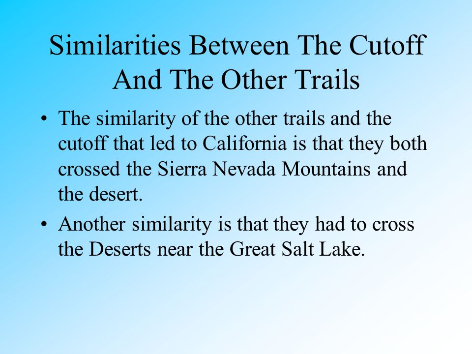 Differences Between The Cutoff And Other Trails The Cutoff Took longer than the other trails Traveled through the desert longer Went under the lake Tr