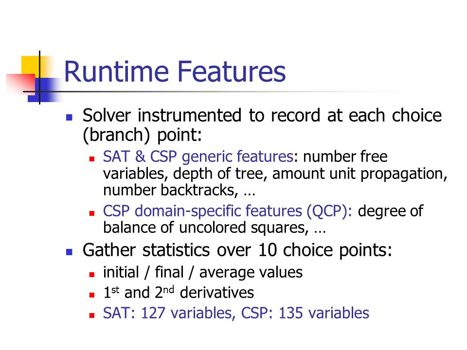 Runtime Features Solver instrumented to record at each choice (branch) point: SAT & CSP generic features: number free variables, depth of tree, amount unit propagation, number backtracks, … CSP domain-specific features (QCP): degree of balance of uncolored squares, … Gather statistics over 10 choice points: initial / final / average values 1 st and 2 nd derivatives SAT: 127 variables, CSP: 135 variables