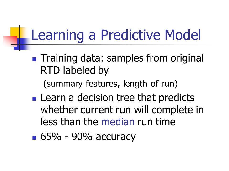 Learning a Predictive Model Training data: samples from original RTD labeled by (summary features, length of run) Learn a decision tree that predicts whether current run will complete in less than the median run time 65% - 90% accuracy