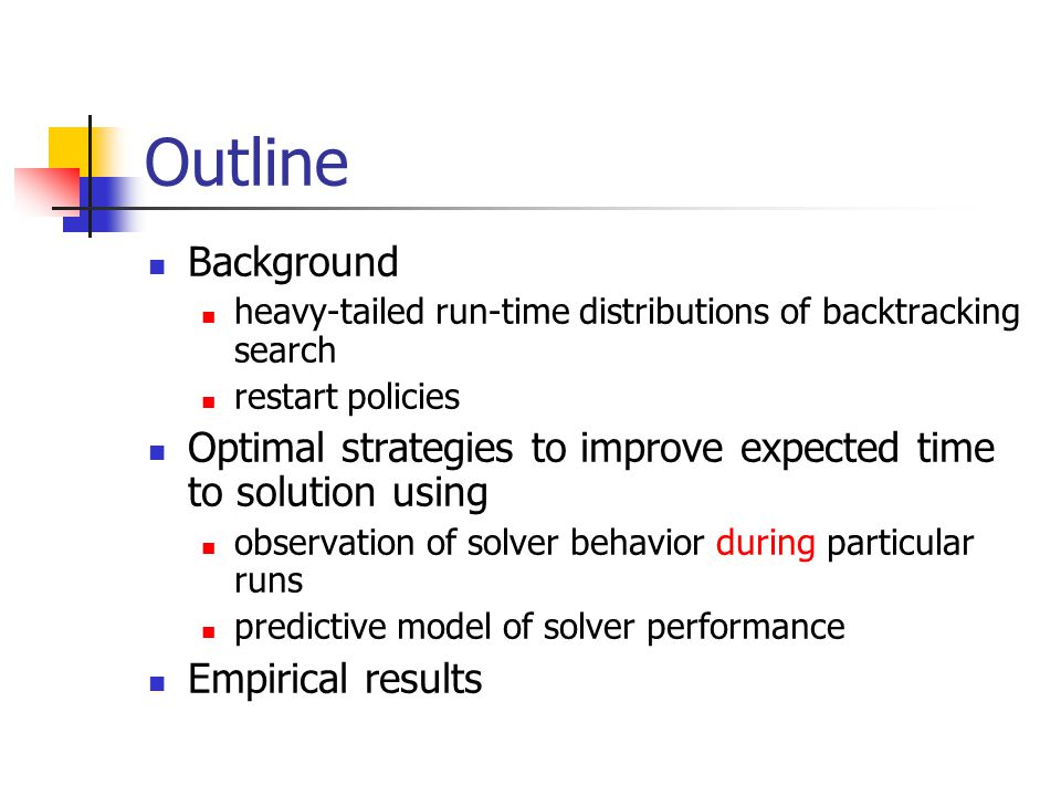 Outline Background heavy-tailed run-time distributions of backtracking search restart policies Optimal strategies to improve expected time to solution using observation of solver behavior during particular runs predictive model of solver performance Empirical results