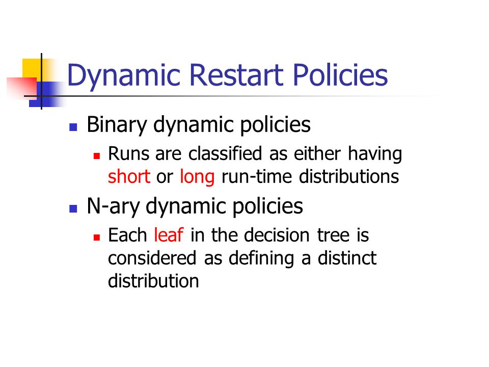 Dynamic Restart Policies Binary dynamic policies Runs are classified as either having short or long run-time distributions N-ary dynamic policies Each leaf in the decision tree is considered as defining a distinct distribution