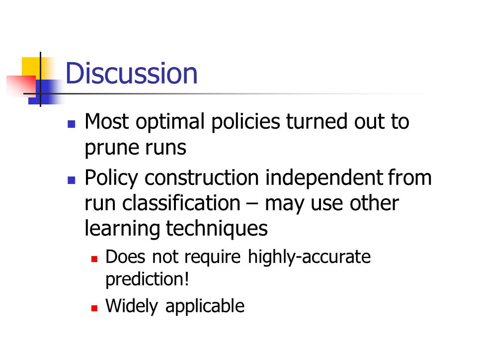 Discussion Most optimal policies turned out to prune runs Policy construction independent from run classification – may use other learning techniques Does not require highly-accurate prediction.
