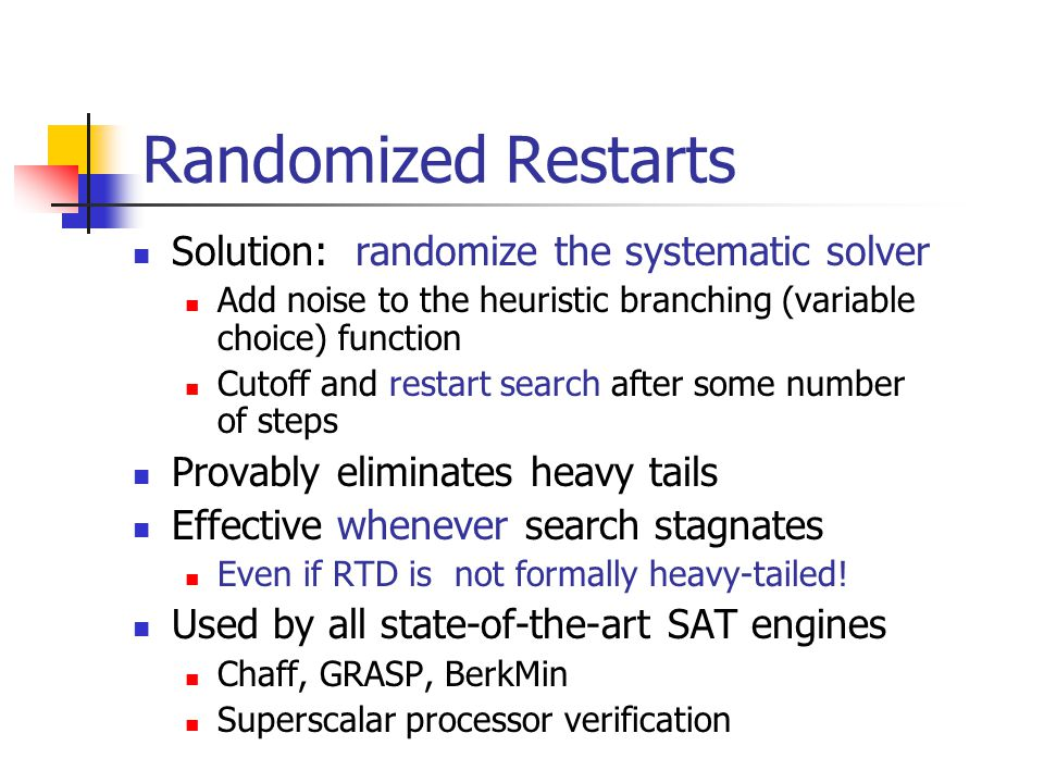 Randomized Restarts Solution: randomize the systematic solver Add noise to the heuristic branching (variable choice) function Cutoff and restart search after some number of steps Provably eliminates heavy tails Effective whenever search stagnates Even if RTD is not formally heavy-tailed.