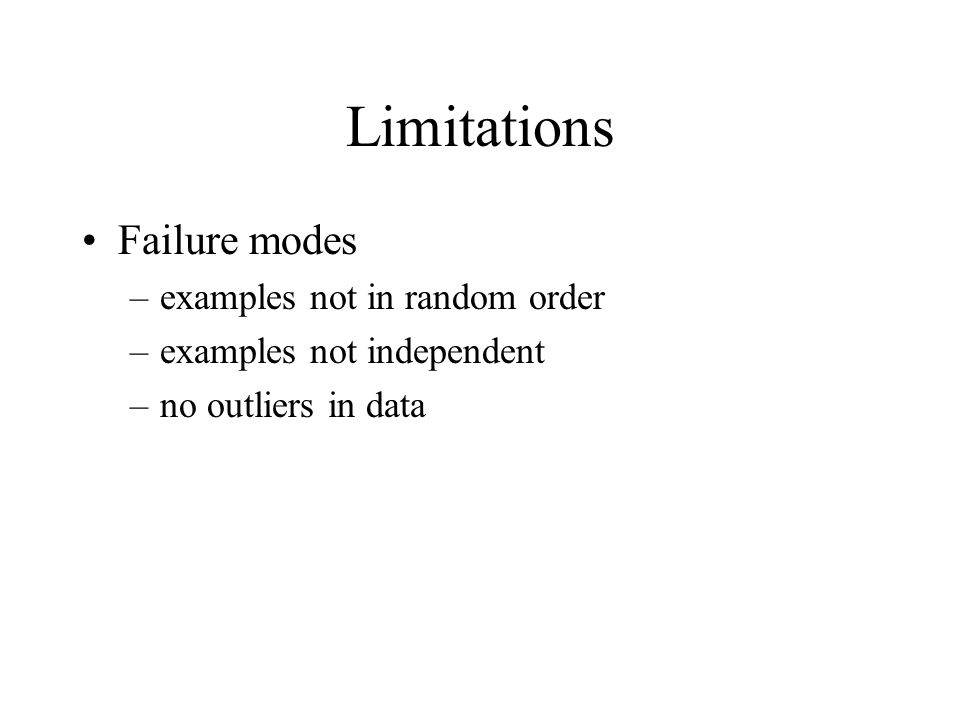 Limitations Failure modes –examples not in random order –examples not independent –no outliers in data
