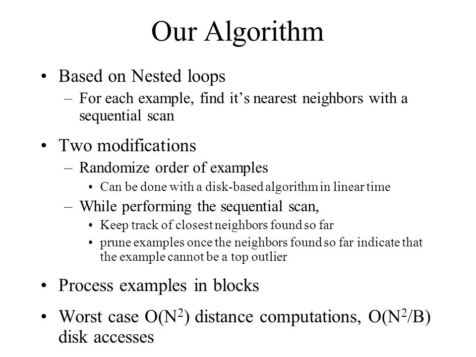 Our Algorithm Based on Nested loops –For each example, find it's nearest neighbors with a sequential scan Two modifications –Randomize order of examples Can be done with a disk-based algorithm in linear time –While performing the sequential scan, Keep track of closest neighbors found so far prune examples once the neighbors found so far indicate that the example cannot be a top outlier Process examples in blocks Worst case O(N 2 ) distance computations, O(N 2 /B) disk accesses