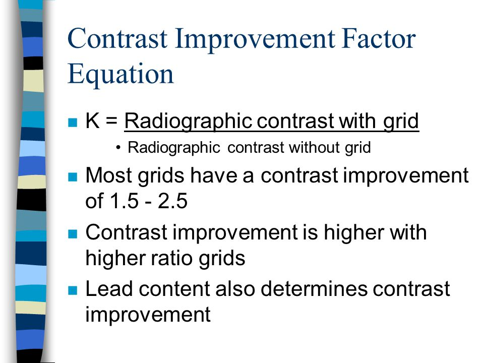 Contrast Improvement Factor Equation n K = Radiographic contrast with grid Radiographic contrast without grid n Most grids have a contrast improvement