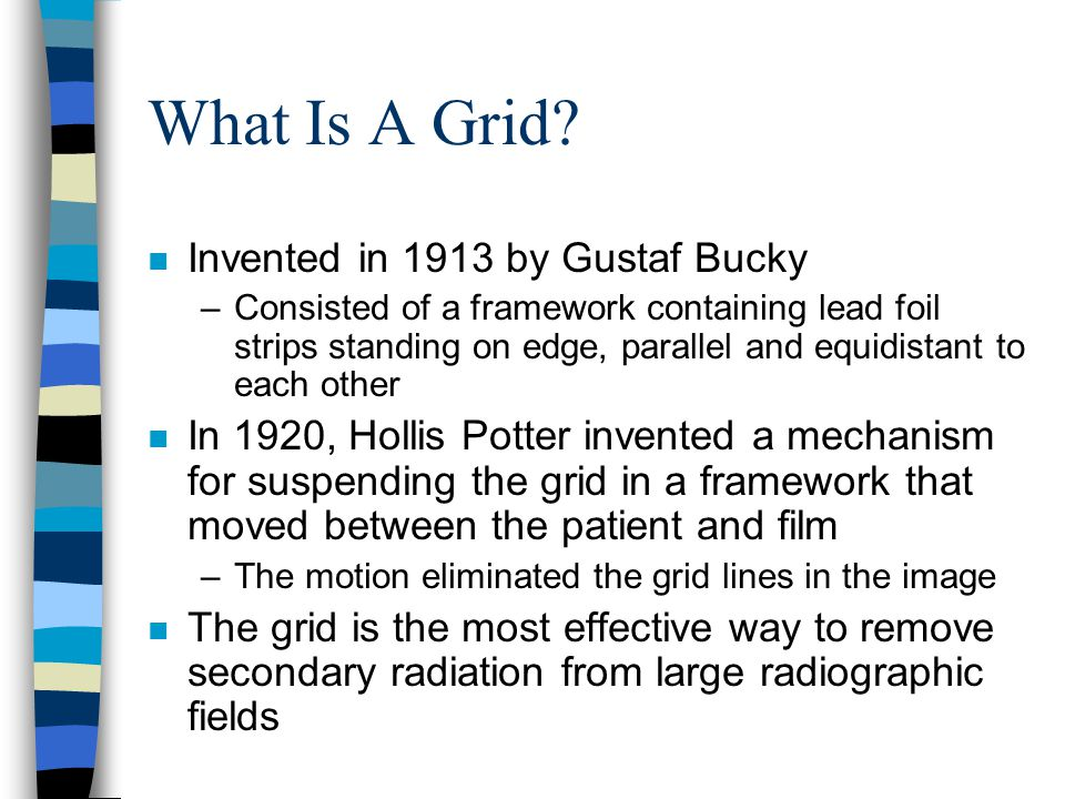 What Is A Grid? n Invented in 1913 by Gustaf Bucky –Consisted of a framework containing lead foil strips standing on edge, parallel and equidistant to