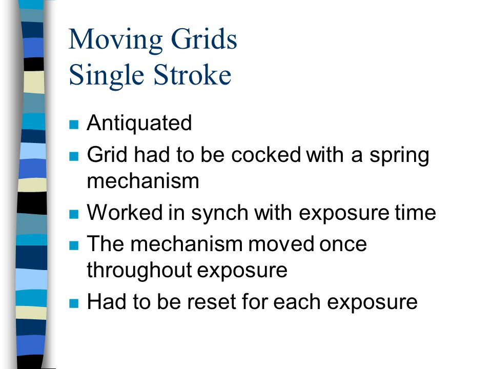 Moving Grids Single Stroke n Antiquated n Grid had to be cocked with a spring mechanism n Worked in synch with exposure time n The mechanism moved onc