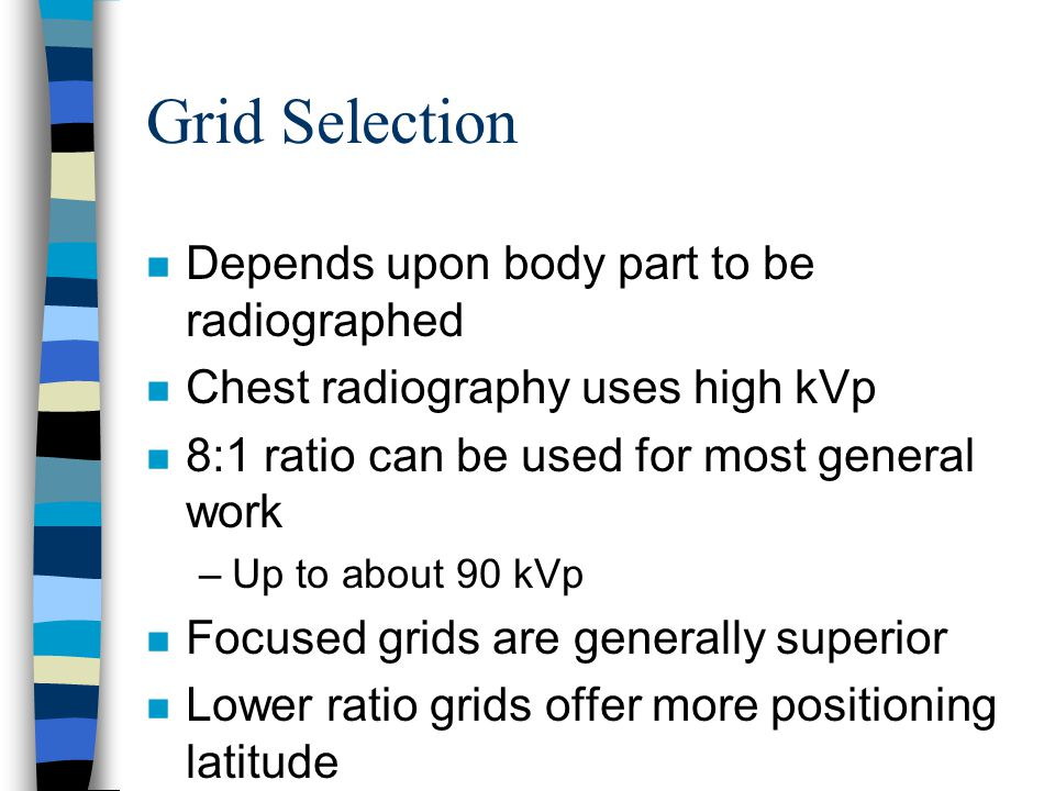 Grid Selection n Depends upon body part to be radiographed n Chest radiography uses high kVp n 8:1 ratio can be used for most general work –Up to abou