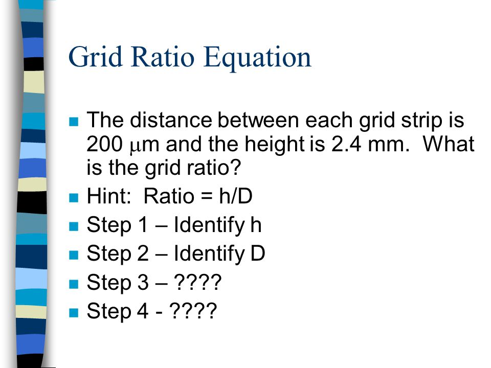 Grid Ratio Equation n The distance between each grid strip is 200  m and the height is 2.4 mm. What is the grid ratio? n Hint: Ratio = h/D n Step 1 –