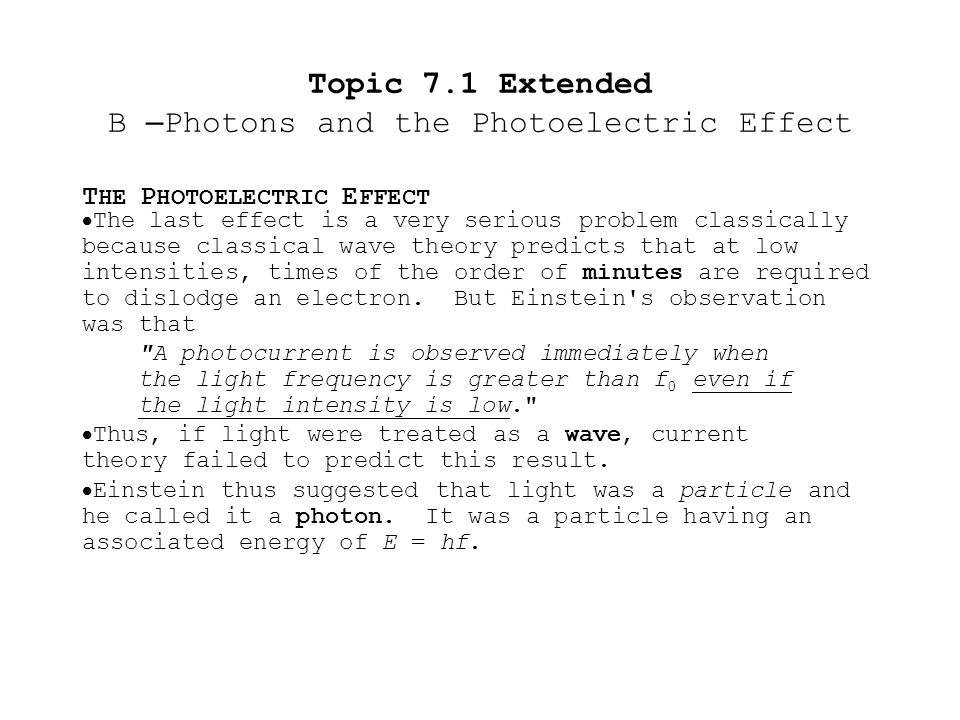 T HE P HOTOELECTRIC E FFECT Topic 7.1 Extended B – Photons and the Photoelectric Effect  The following table summarizes the problems classical theory has with the photoelectric effect: Photoelectric Effect and Classical Theory CharacteristicsClassical Prediction.