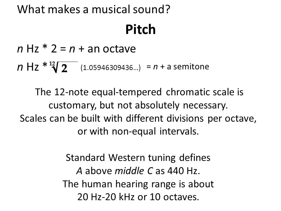 What makes a musical sound? Pitch n Hz * 2 = n + an octave n Hz * (1.05946309436…) = n + a semitone The 12-note equal-tempered chromatic scale is cust