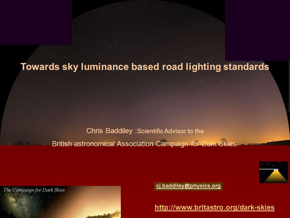 email : http://www.britastro.org/dark-skies Towards sky luminance based road lighting standards Chris Baddiley : Scientific Advisor to the British astronomical Association Campaign for Dark Skies.