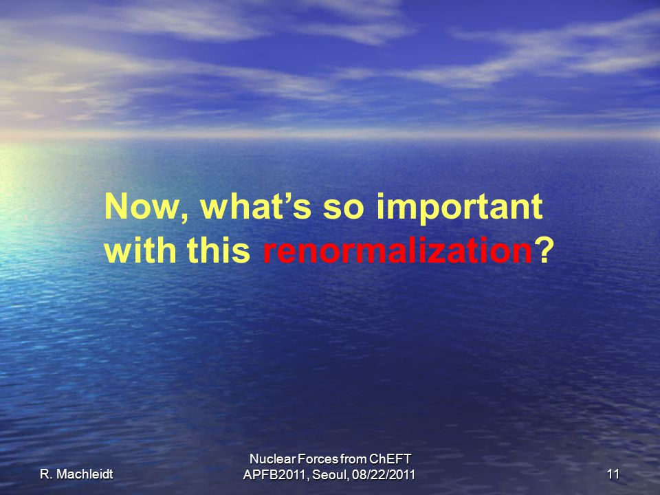 R. Machleidt Nuclear Forces from ChEFT APFB2011, Seoul, 08/22/2011 11 Now, what's so important with this renormalization?