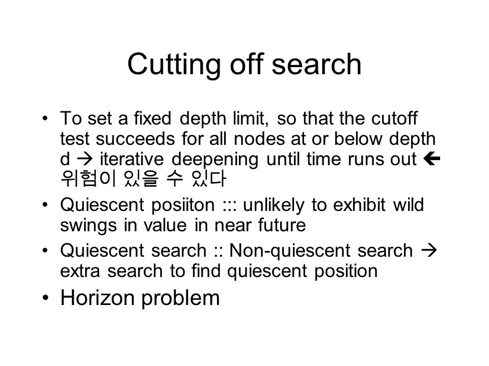 Cutting off search To set a fixed depth limit, so that the cutoff test succeeds for all nodes at or below depth d  iterative deepening until time run