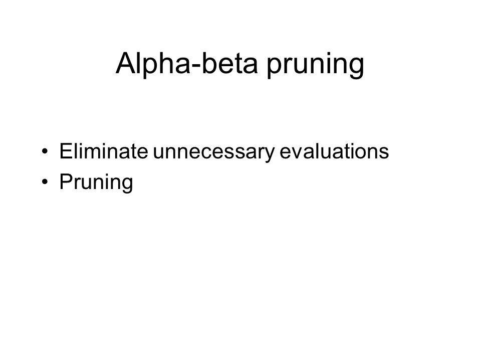 Alpha-beta pruning Eliminate unnecessary evaluations Pruning
