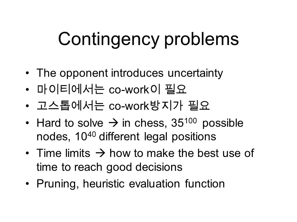 Contingency problems The opponent introduces uncertainty 마이티에서는 co-work 이 필요 고스톱에서는 co-work 방지가 필요 Hard to solve  in chess, 35 100 possible nodes, 10