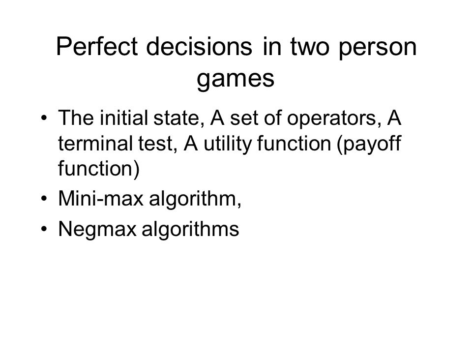 Perfect decisions in two person games The initial state, A set of operators, A terminal test, A utility function (payoff function) Mini-max algorithm,