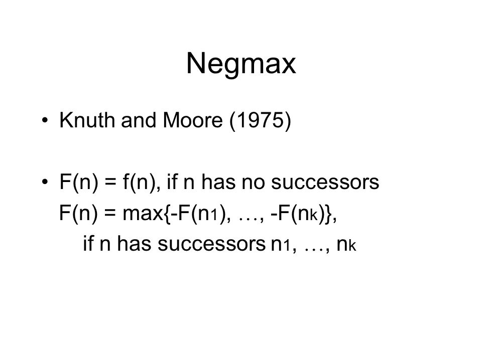 Negmax Knuth and Moore (1975) F(n) = f(n), if n has no successors F(n) = max{-F(n 1 ), …, -F(n k )}, if n has successors n 1, …, n k