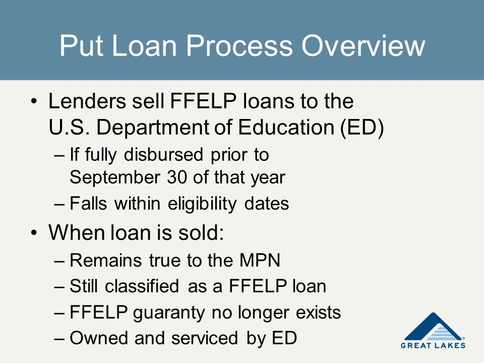 Put Loan Process Overview Lenders sell FFELP loans to the U.S. Department of Education (ED) –If fully disbursed prior to September 30 of that year –Fa