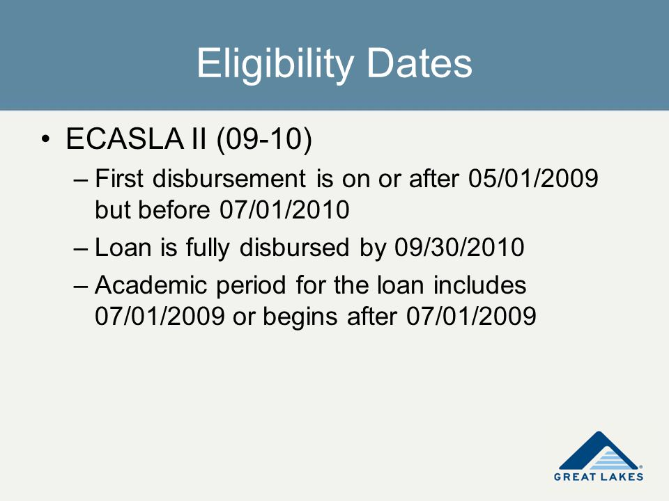 Eligibility Dates ECASLA II (09-10) –First disbursement is on or after 05/01/2009 but before 07/01/2010 –Loan is fully disbursed by 09/30/2010 –Academ