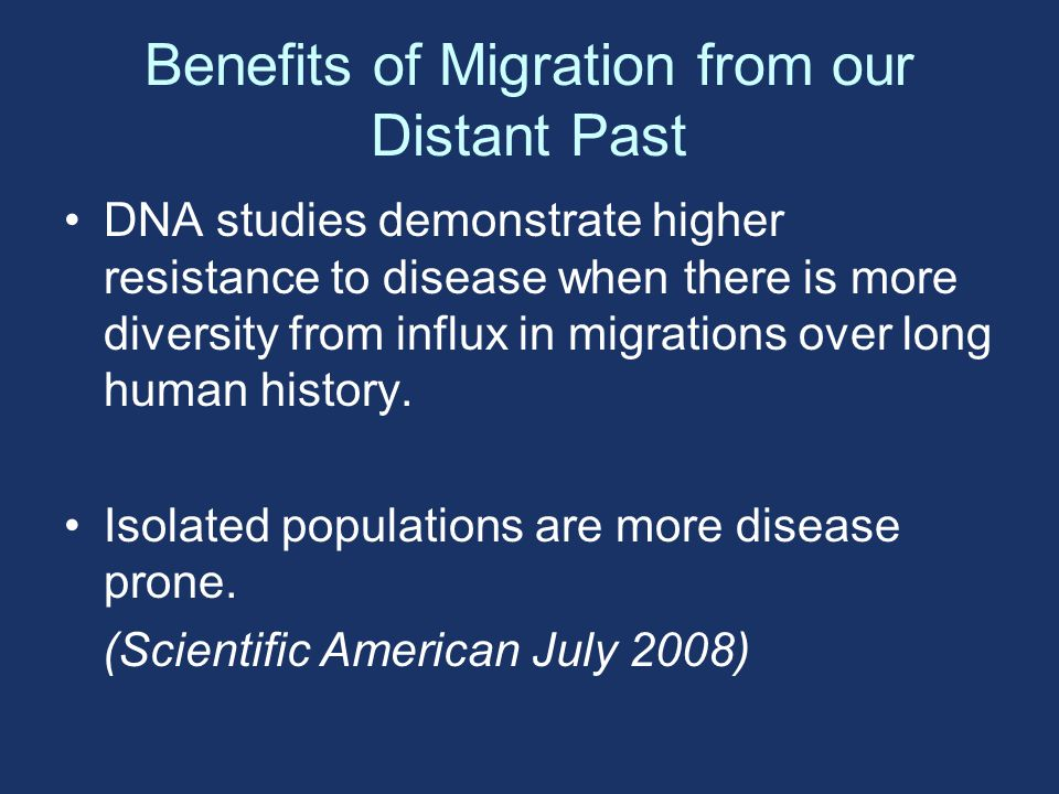Benefits of Migration from our Distant Past DNA studies demonstrate higher resistance to disease when there is more diversity from influx in migrations over long human history.