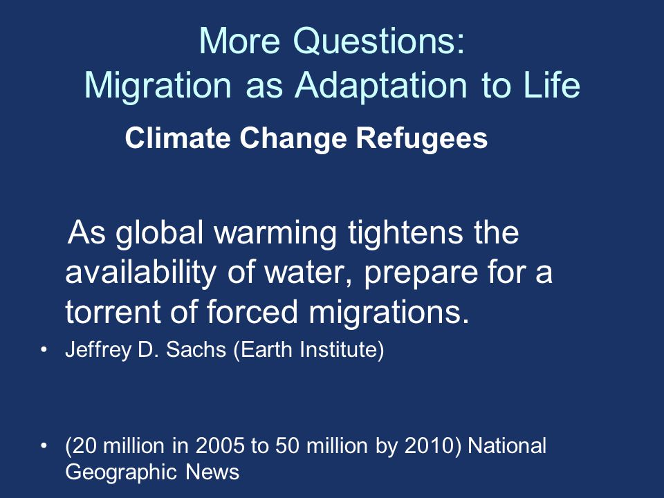 More Questions: Migration as Adaptation to Life Climate Change Refugees As global warming tightens the availability of water, prepare for a torrent of forced migrations.