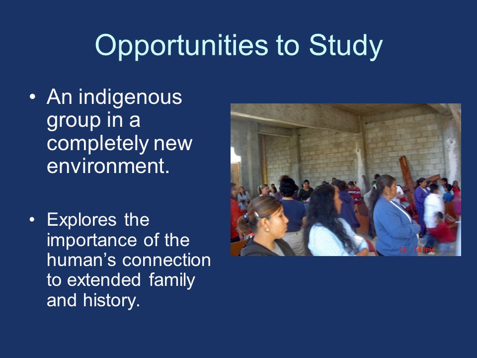 Opportunities to Study An indigenous group in a completely new environment.