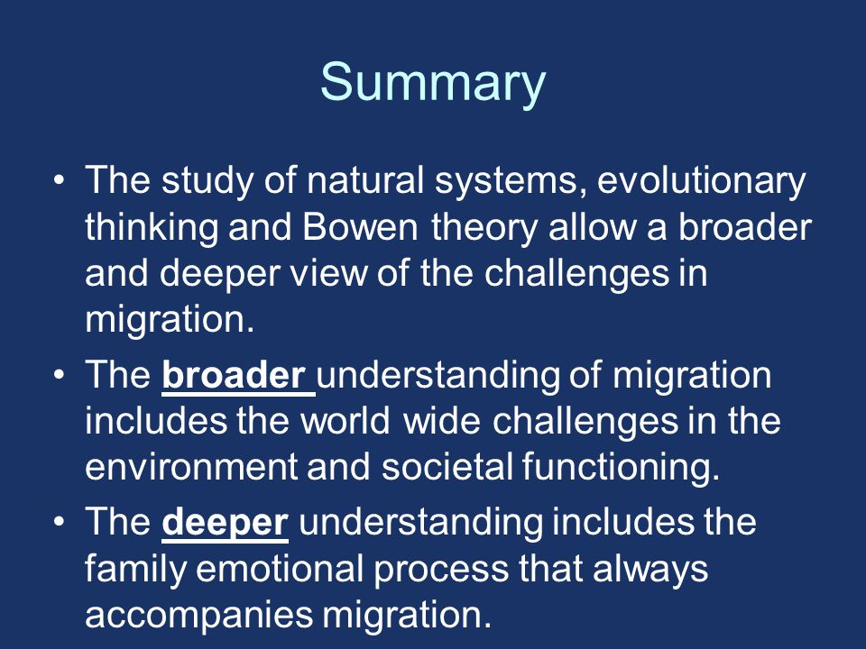 Summary The study of natural systems, evolutionary thinking and Bowen theory allow a broader and deeper view of the challenges in migration.