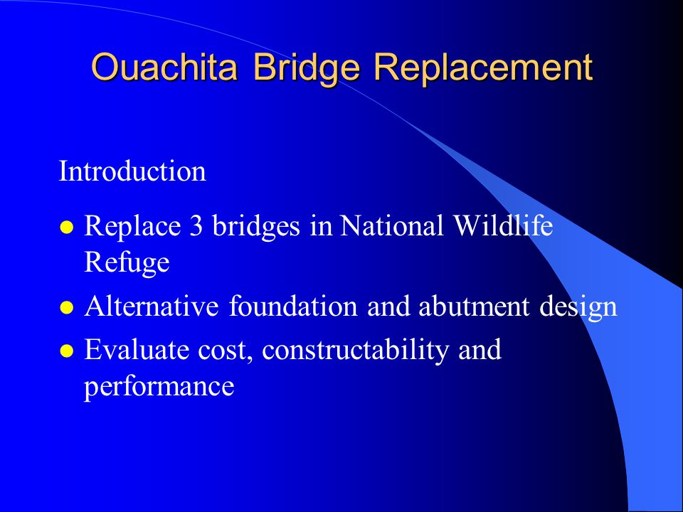 Ouachita Bridge Replacement Introduction l Replace 3 bridges in National Wildlife Refuge l Alternative foundation and abutment design l Evaluate cost, constructability and performance