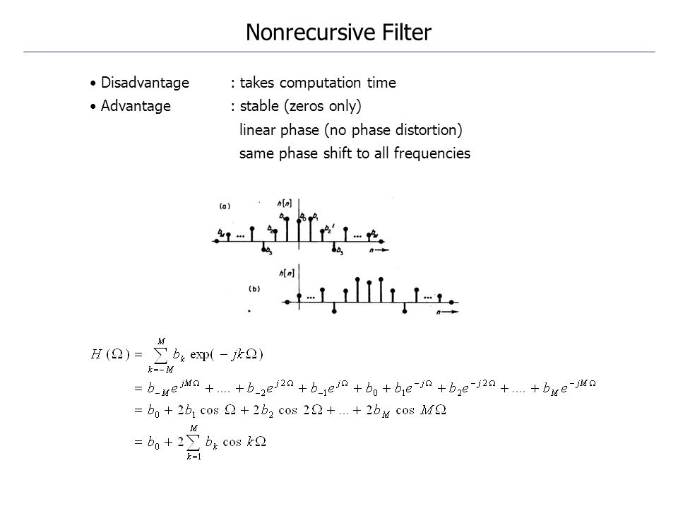 Disadvantage : takes computation time Advantage : stable (zeros only) linear phase (no phase distortion) same phase shift to all frequencies Nonrecurs