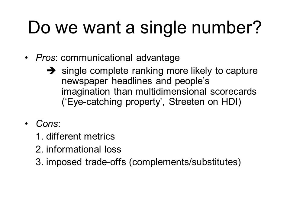 Pros: communicational advantage  single complete ranking more likely to capture newspaper headlines and people's imagination than multidimensional scorecards ('Eye-catching property', Streeten on HDI) Cons: 1.