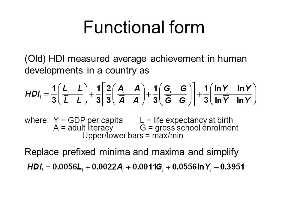 (Old) HDI measured average achievement in human developments in a country as where:Y = GDP per capitaL = life expectancy at birth A = adult literacyG = gross school enrolment Upper/lower bars = max/min Replace prefixed minima and maxima and simplify Functional form
