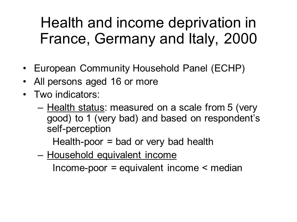 European Community Household Panel (ECHP) All persons aged 16 or more Two indicators: –Health status: measured on a scale from 5 (very good) to 1 (very bad) and based on respondent's self-perception Health-poor = bad or very bad health –Household equivalent income Income-poor = equivalent income < median Health and income deprivation in France, Germany and Italy, 2000