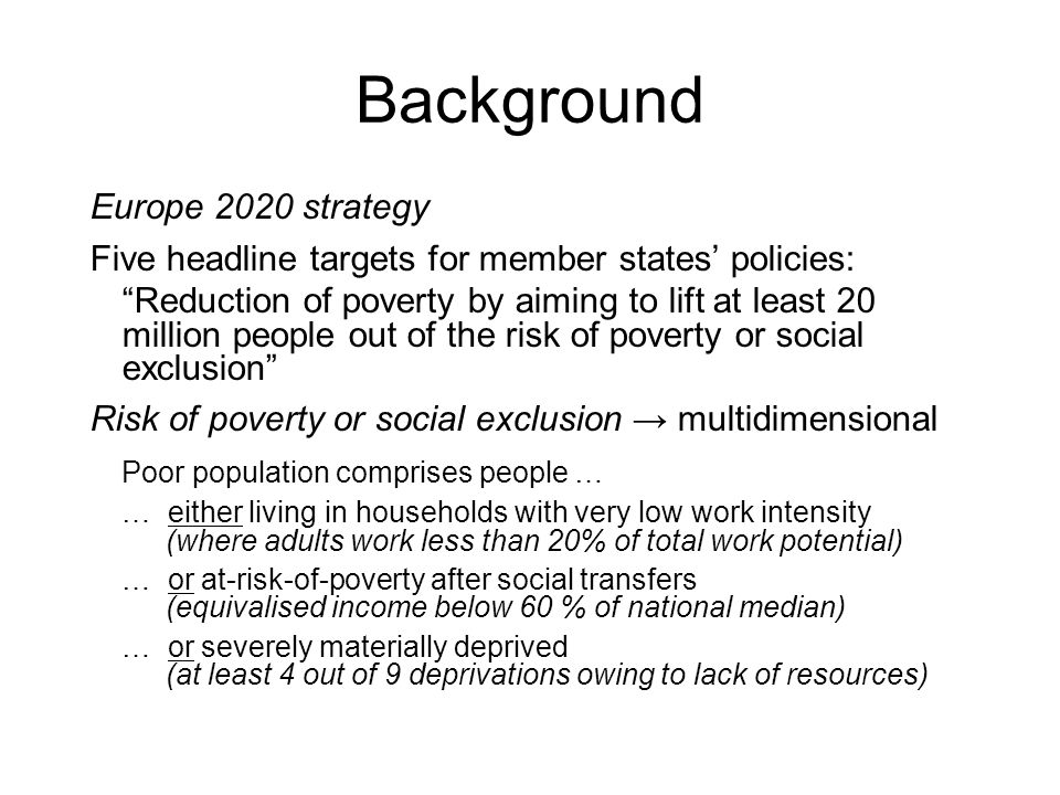 Europe 2020 strategy Five headline targets for member states' policies: Reduction of poverty by aiming to lift at least 20 million people out of the risk of poverty or social exclusion Risk of poverty or social exclusion → multidimensional Poor population comprises people … … either living in households with very low work intensity (where adults work less than 20% of total work potential) … or at-risk-of-poverty after social transfers (equivalised income below 60 % of national median) … or severely materially deprived (at least 4 out of 9 deprivations owing to lack of resources)