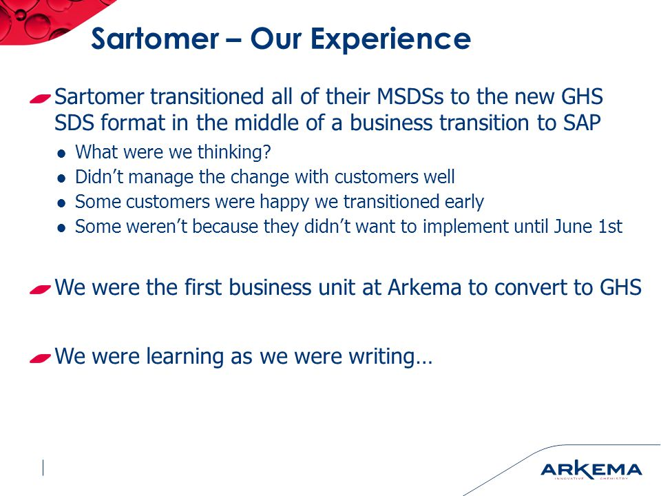 Sartomer – Our Experience Sartomer transitioned all of their MSDSs to the new GHS SDS format in the middle of a business transition to SAP ●What were we thinking.