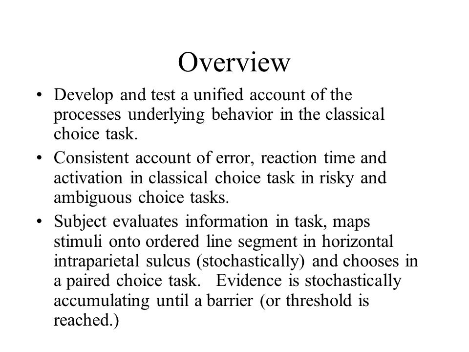 Overview Develop and test a unified account of the processes underlying behavior in the classical choice task.
